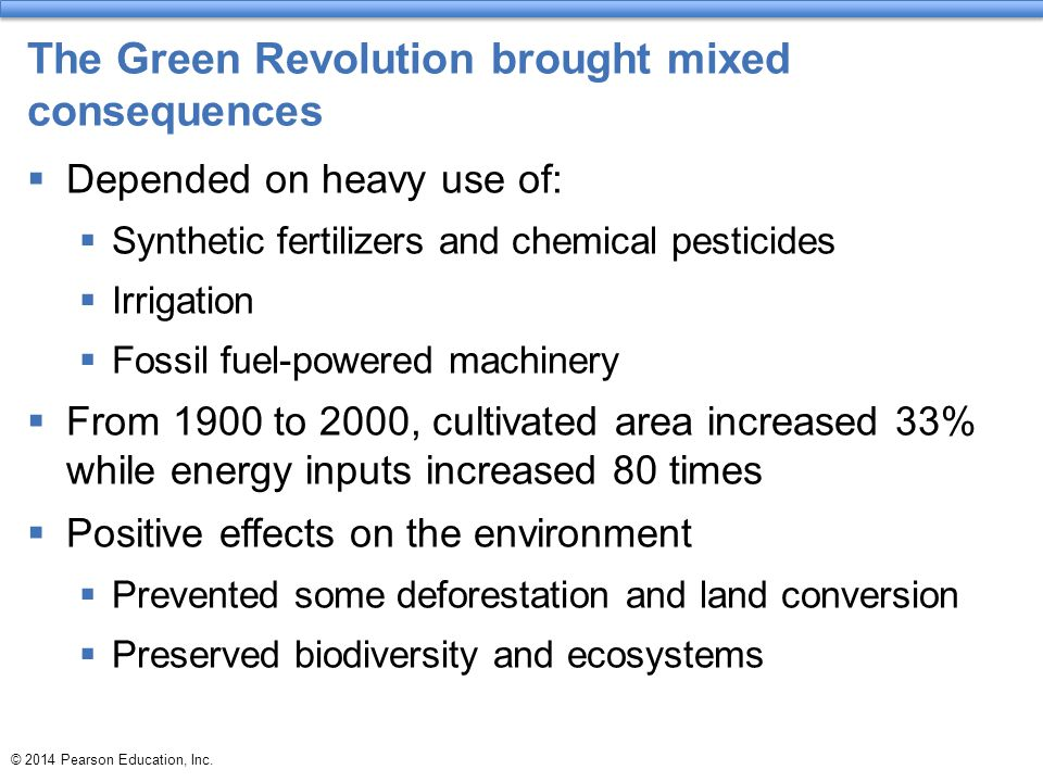 The Green Revolution brought mixed consequences  Depended on heavy use of:  Synthetic fertilizers and chemical pesticides  Irrigation  Fossil fuel-powered machinery  From 1900 to 2000, cultivated area increased 33% while energy inputs increased 80 times  Positive effects on the environment  Prevented some deforestation and land conversion  Preserved biodiversity and ecosystems