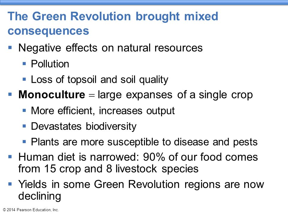 © 2014 Pearson Education, Inc. The Green Revolution brought mixed consequences  Negative effects on natural resources  Pollution  Loss of topsoil a
