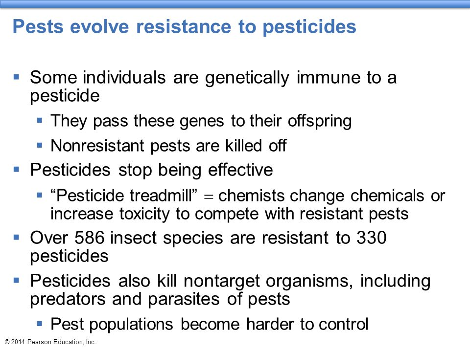 © 2014 Pearson Education, Inc. Pests evolve resistance to pesticides  Some individuals are genetically immune to a pesticide  They pass these genes