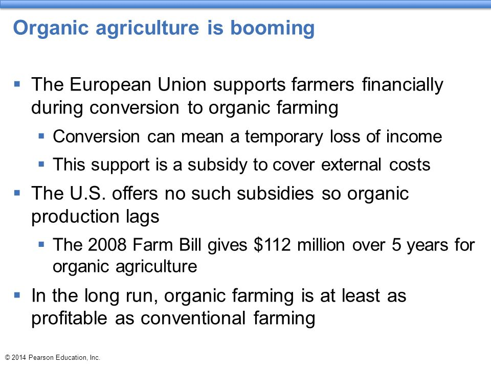Organic agriculture is booming  The European Union supports farmers financially during conversion to organic farming  Conversion can mean a temporary loss of income  This support is a subsidy to cover external costs  The U.S.