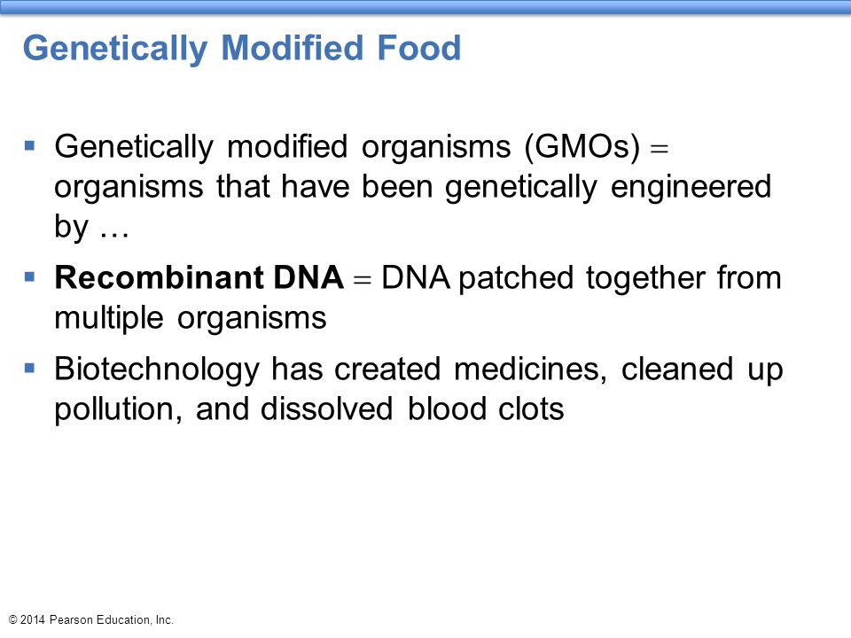 © 2014 Pearson Education, Inc. Genetically Modified Food  Genetically modified organisms (GMOs)  organisms that have been genetically engineered by