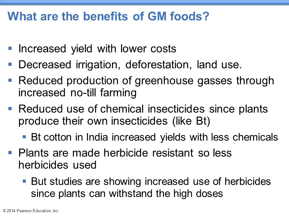 © 2014 Pearson Education, Inc. What are the benefits of GM foods?  Increased yield with lower costs  Decreased irrigation, deforestation, land use.
