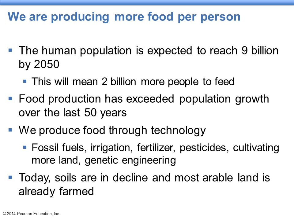 We are producing more food per person  The human population is expected to reach 9 billion by 2050  This will mean 2 billion more people to feed  Food production has exceeded population growth over the last 50 years  We produce food through technology  Fossil fuels, irrigation, fertilizer, pesticides, cultivating more land, genetic engineering  Today, soils are in decline and most arable land is already farmed