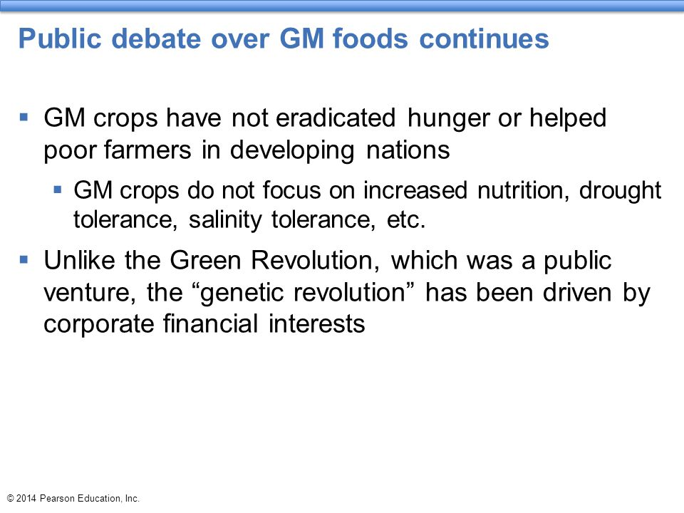 © 2014 Pearson Education, Inc. Public debate over GM foods continues  GM crops have not eradicated hunger or helped poor farmers in developing nation