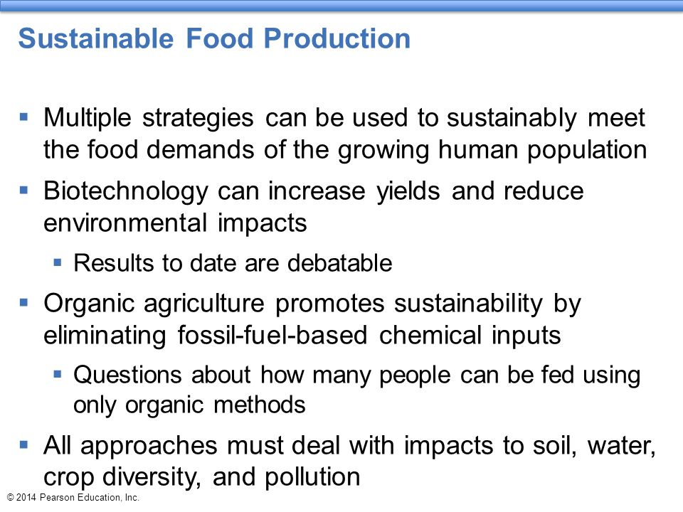 © 2014 Pearson Education, Inc. Sustainable Food Production  Multiple strategies can be used to sustainably meet the food demands of the growing human