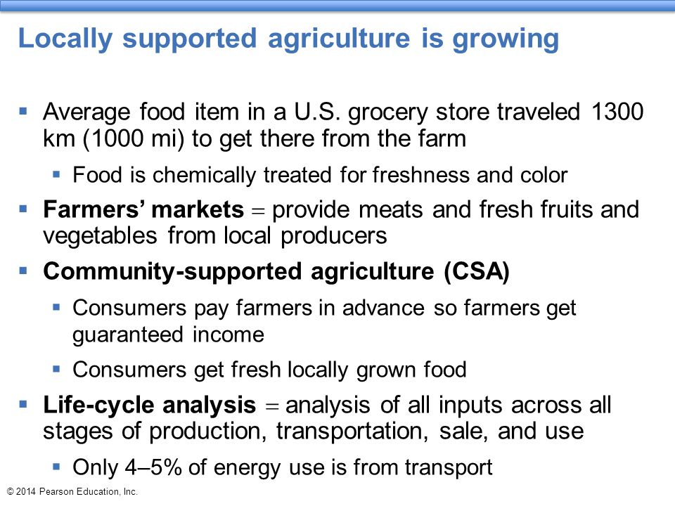 © 2014 Pearson Education, Inc. Locally supported agriculture is growing  Average food item in a U.S. grocery store traveled 1300 km (1000 mi) to get