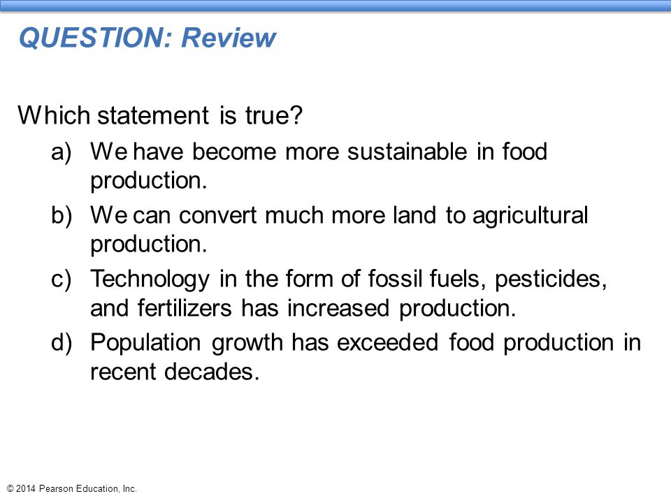 © 2014 Pearson Education, Inc. QUESTION: Review Which statement is true? a)We have become more sustainable in food production. b)We can convert much m