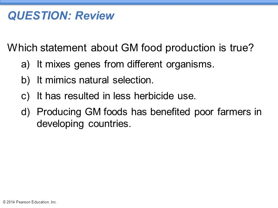 © 2014 Pearson Education, Inc. QUESTION: Review Which statement about GM food production is true? a)It mixes genes from different organisms. b)It mimi