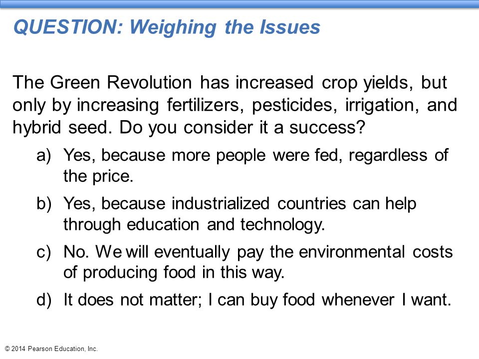© 2014 Pearson Education, Inc. QUESTION: Weighing the Issues The Green Revolution has increased crop yields, but only by increasing fertilizers, pesti
