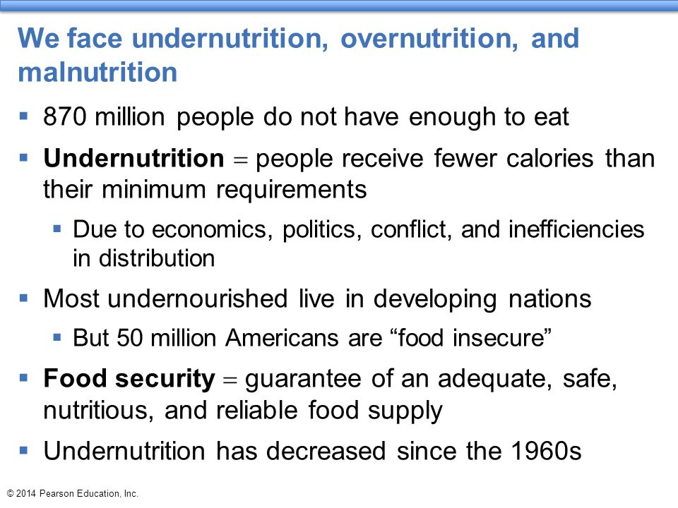 We face undernutrition, overnutrition, and malnutrition  870 million people do not have enough to eat  Undernutrition  people receive fewer calories than their minimum requirements  Due to economics, politics, conflict, and inefficiencies in distribution  Most undernourished live in developing nations  But 50 million Americans are food insecure  Food security  guarantee of an adequate, safe, nutritious, and reliable food supply  Undernutrition has decreased since the 1960s
