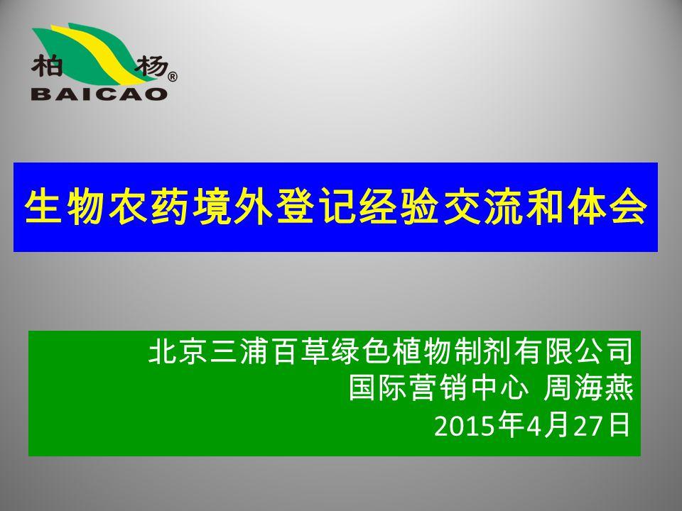 北京三浦百草绿色植物制剂有限公司 国际营销中心 周海燕 2015 年 4 月 27 日 生物农药境外登记经验交流和体会