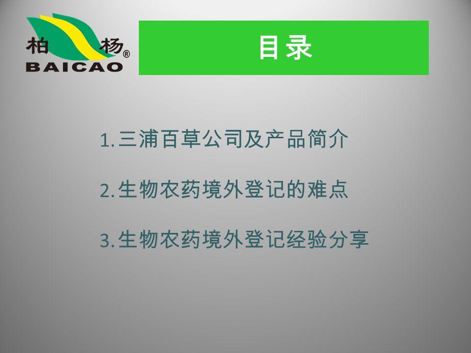 目录 1. 三浦百草公司及产品简介 2. 生物农药境外登记的难点 3. 生物农药境外登记经验分享