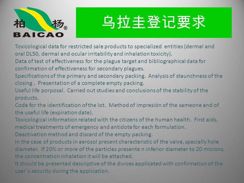 乌拉圭登记要求 Toxicological data for restricted sale products to specialized entities (dermal and oral DL50, dermal and ocular irritability and inhalation toxicity).