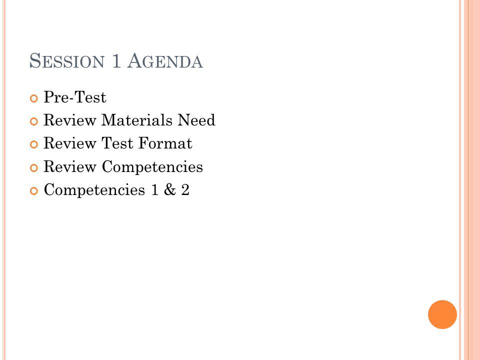 S ESSION 1 A GENDA Pre-Test Review Materials Need Review Test Format Review Competencies Competencies 1 & 2