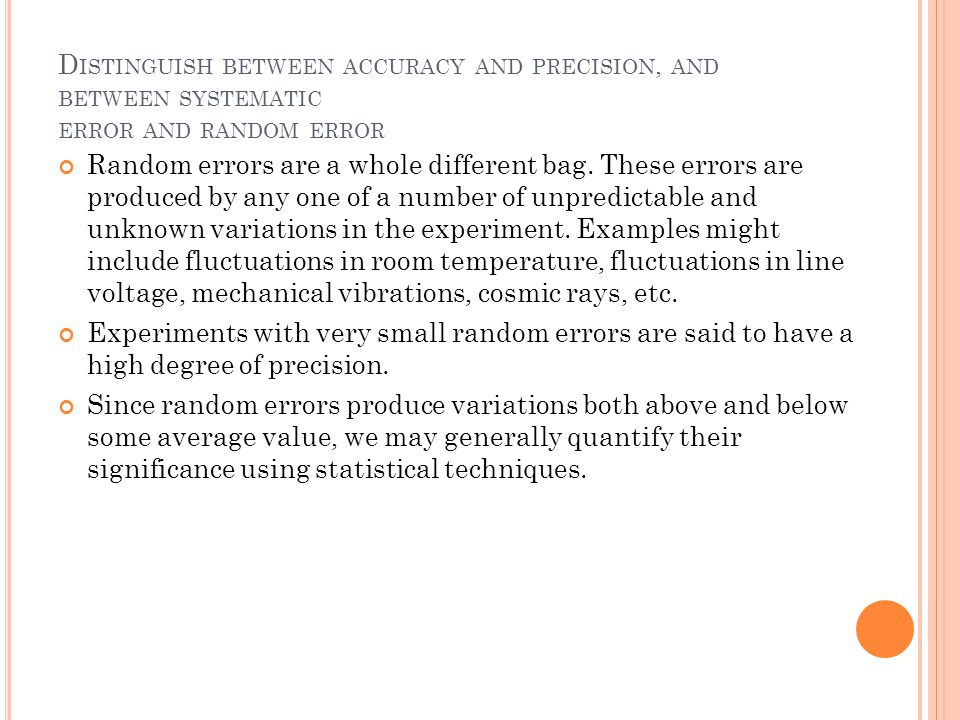 D ISTINGUISH BETWEEN ACCURACY AND PRECISION, AND BETWEEN SYSTEMATIC ERROR AND RANDOM ERROR Random errors are a whole different bag. These errors are p