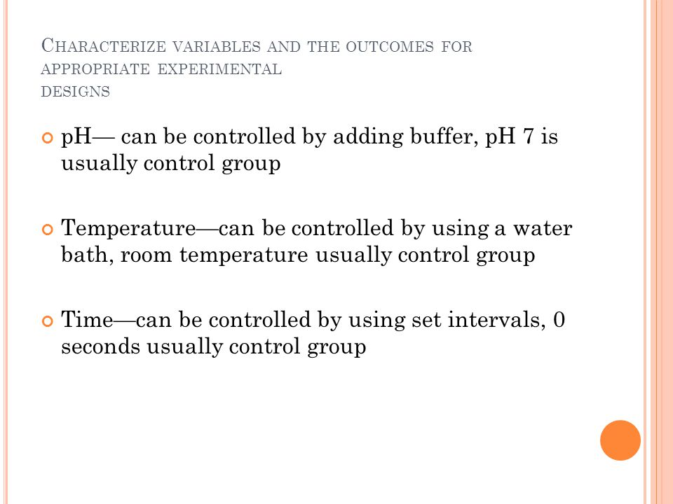 C HARACTERIZE VARIABLES AND THE OUTCOMES FOR APPROPRIATE EXPERIMENTAL DESIGNS pH— can be controlled by adding buffer, pH 7 is usually control group Te