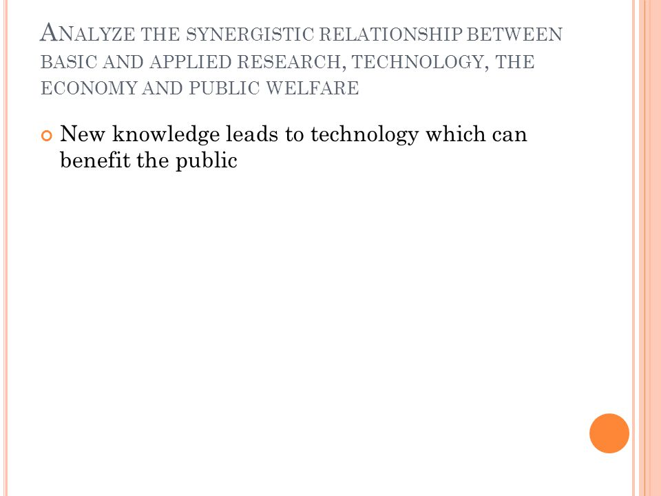 A N ALYZE THE SYNERGISTIC RELATIONSHIP BETWEEN BASIC AND APPLIED RESEARCH, TECHNOLOGY, THE ECONOMY AND PUBLIC WELFARE New knowledge leads to technolog