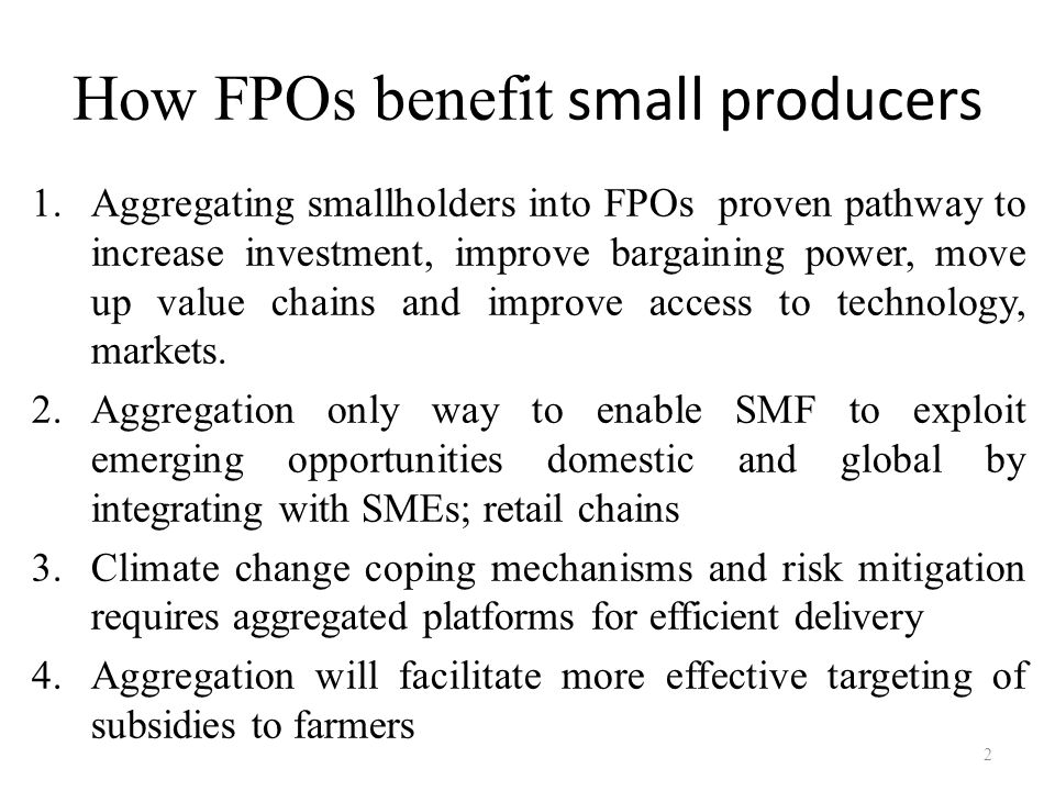 How FPOs benefit small producers 1.Aggregating smallholders into FPOs proven pathway to increase investment, improve bargaining power, move up value c