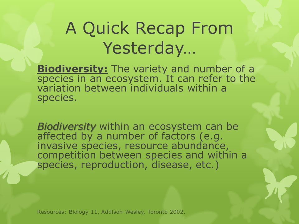 A Quick Recap From Yesterday… Biodiversity: The variety and number of a species in an ecosystem. It can refer to the variation between individuals wit