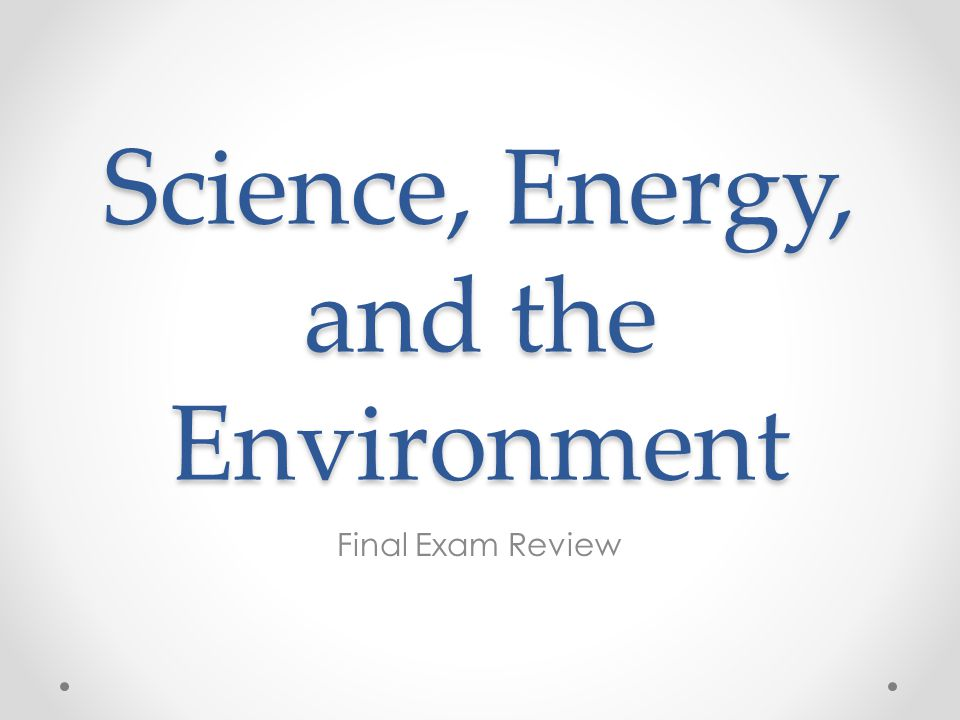 Science, Energy, and the Environment Final Exam Review