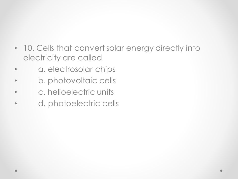 10. Cells that convert solar energy directly into electricity are called a. electrosolar chips b. photovoltaic cells c. helioelectric units d. photoel