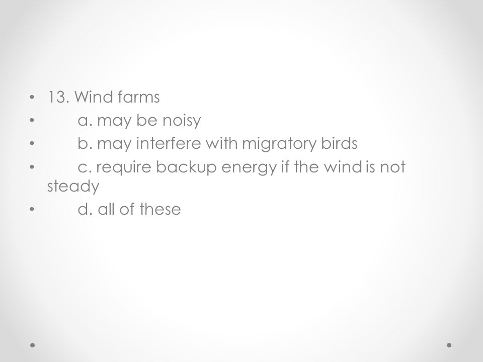 13. Wind farms a. may be noisy b. may interfere with migratory birds c. require backup energy if the wind is not steady d. all of these