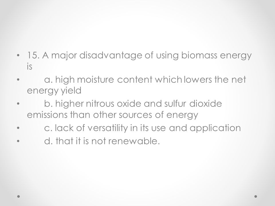 15. A major disadvantage of using biomass energy is a. high moisture content which lowers the net energy yield b. higher nitrous oxide and sulfur diox