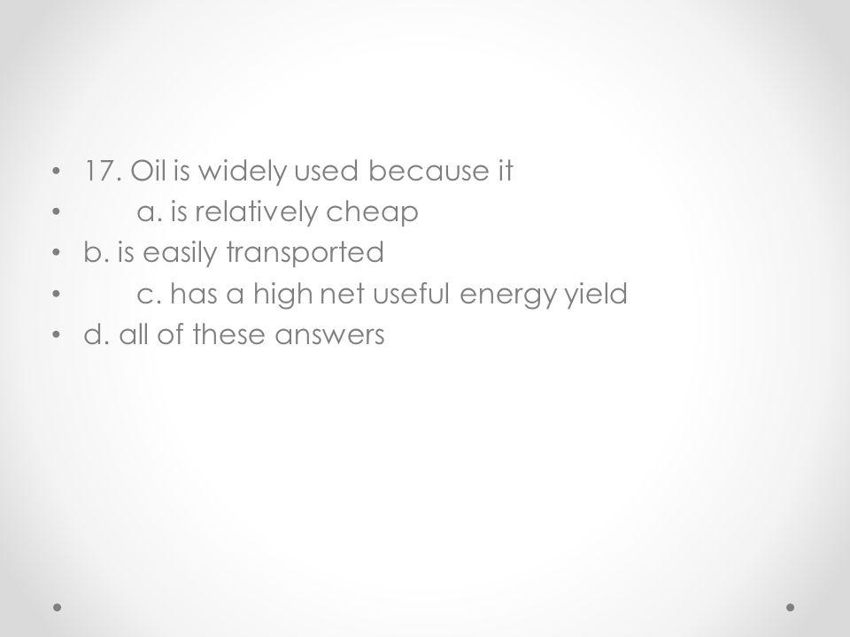 17. Oil is widely used because it a. is relatively cheap b. is easily transported c. has a high net useful energy yield d. all of these answers
