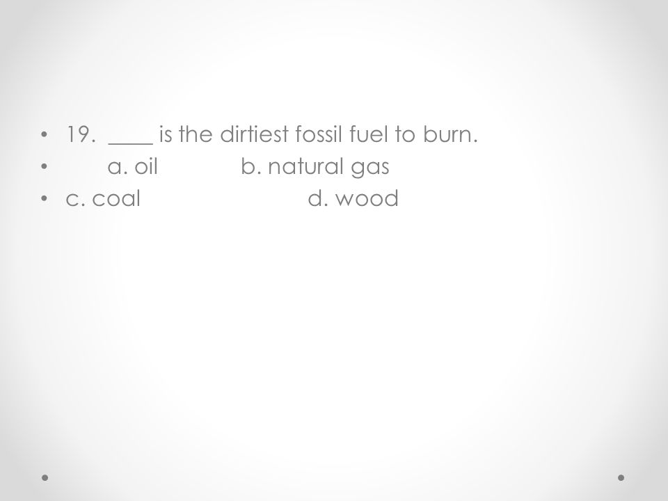 19. ____ is the dirtiest fossil fuel to burn. a. oilb. natural gas c. coald. wood