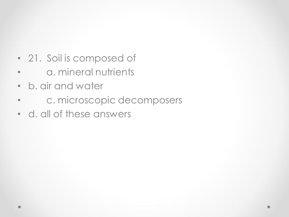 21. Soil is composed of a. mineral nutrients b. air and water c. microscopic decomposers d. all of these answers