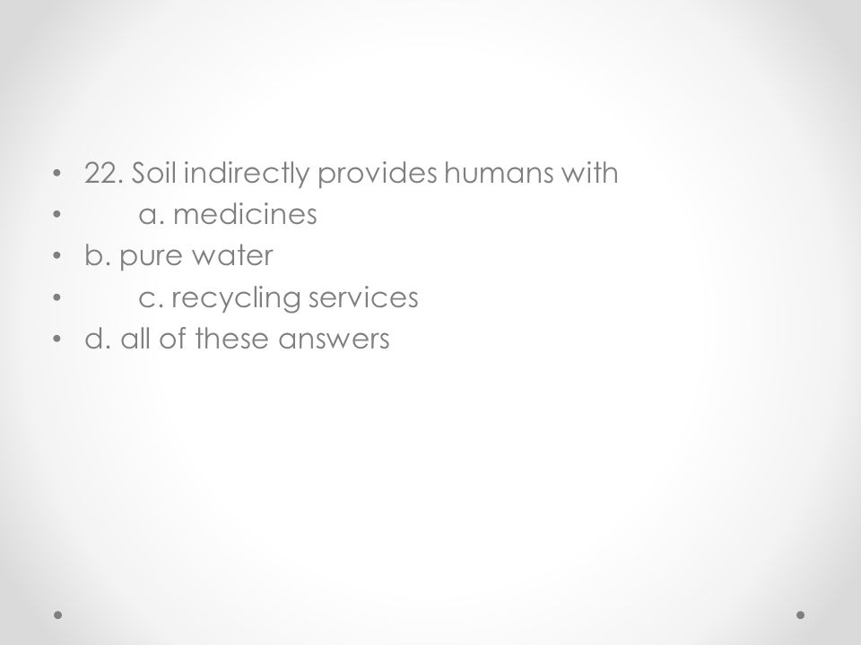 22. Soil indirectly provides humans with a. medicines b. pure water c. recycling services d. all of these answers