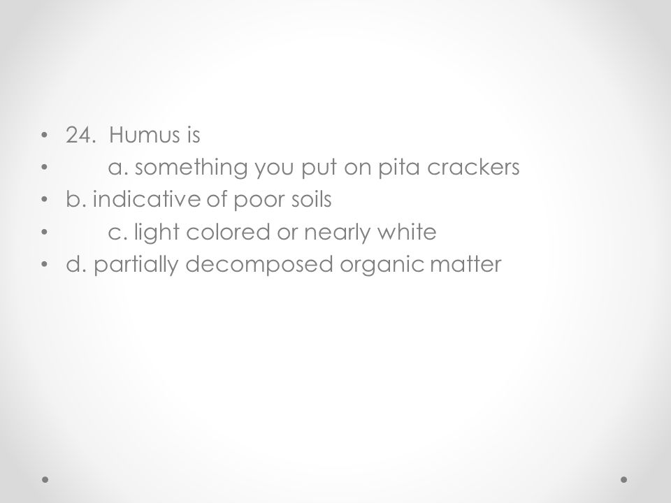 24. Humus is a. something you put on pita crackers b. indicative of poor soils c. light colored or nearly white d. partially decomposed organic matter