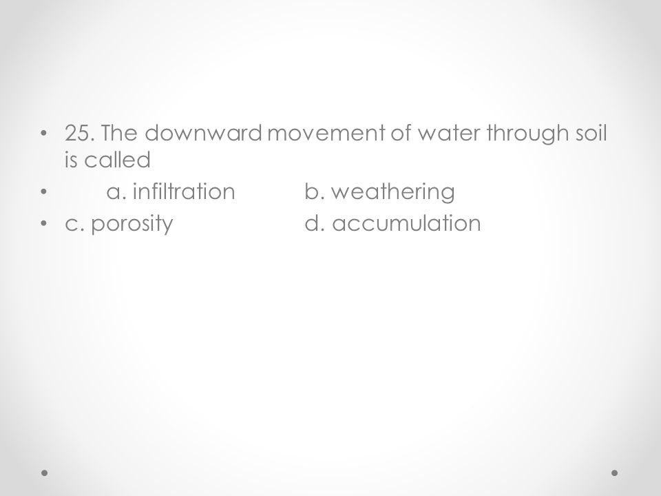 25. The downward movement of water through soil is called a. infiltrationb. weathering c. porosityd. accumulation