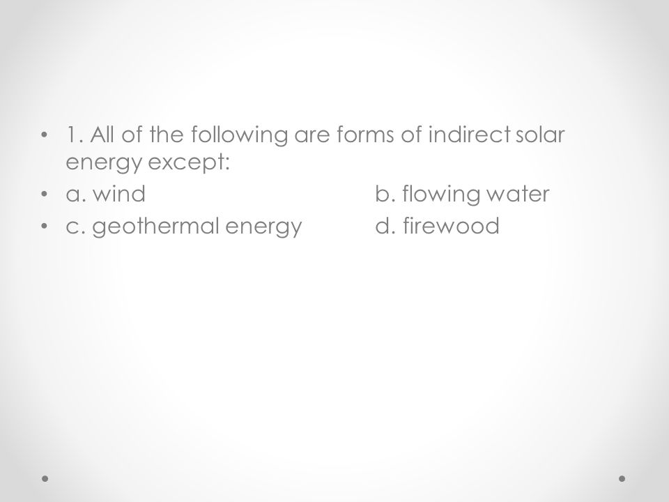 1. All of the following are forms of indirect solar energy except: a. windb. flowing water c. geothermal energyd. firewood