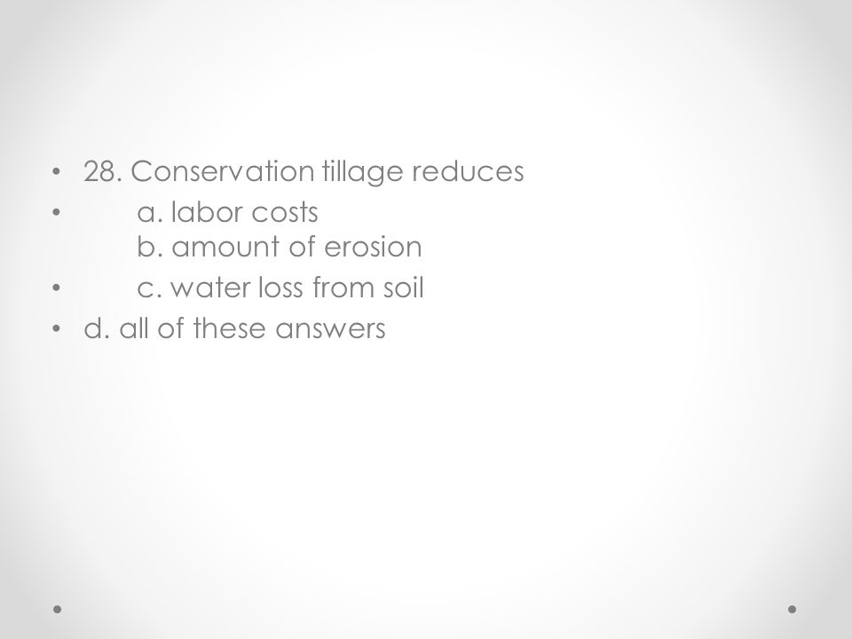 28. Conservation tillage reduces a. labor costs b. amount of erosion c. water loss from soil d. all of these answers