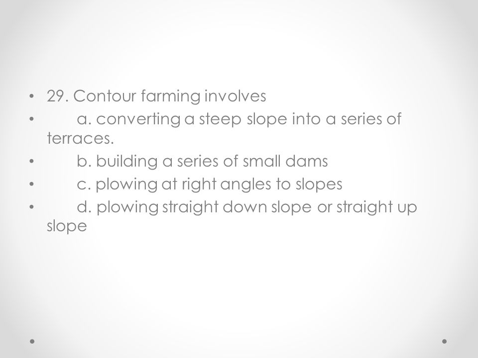 29. Contour farming involves a. converting a steep slope into a series of terraces. b. building a series of small dams c. plowing at right angles to s