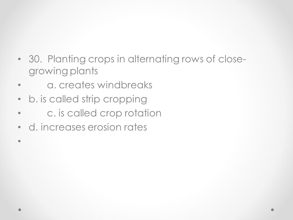 30. Planting crops in alternating rows of close- growing plants a. creates windbreaks b. is called strip cropping c. is called crop rotation d. increa