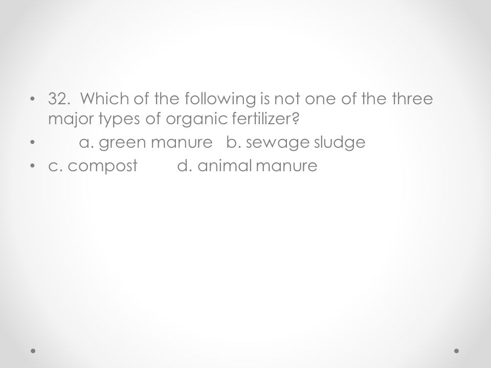 32. Which of the following is not one of the three major types of organic fertilizer? a. green manureb. sewage sludge c. compostd. animal manure