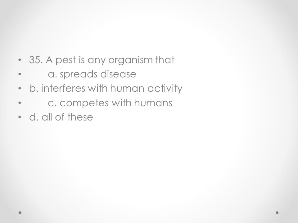 35. A pest is any organism that a. spreads disease b. interferes with human activity c. competes with humans d. all of these