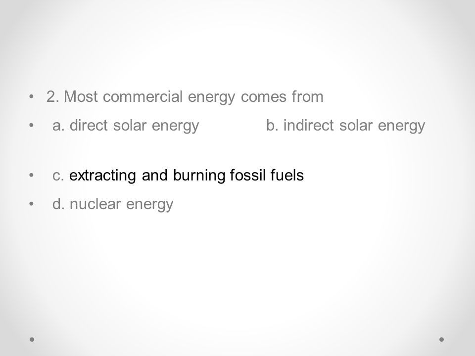2. Most commercial energy comes from a. direct solar energyb. indirect solar energy c. extracting and burning fossil fuels d. nuclear energy