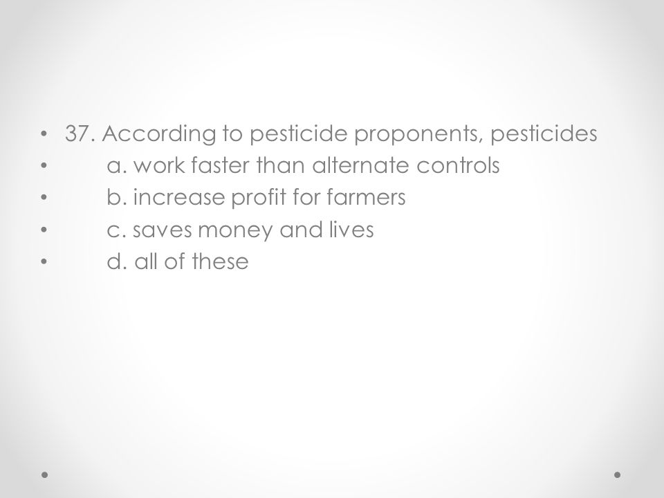 37. According to pesticide proponents, pesticides a. work faster than alternate controls b. increase profit for farmers c. saves money and lives d. al
