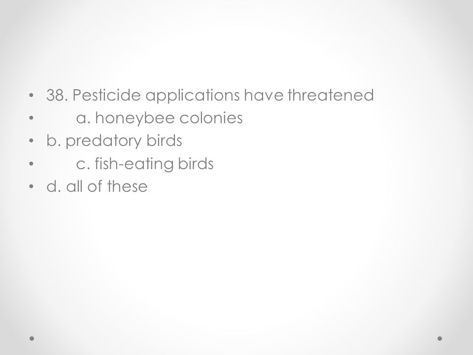 38. Pesticide applications have threatened a. honeybee colonies b. predatory birds c. fish-eating birds d. all of these