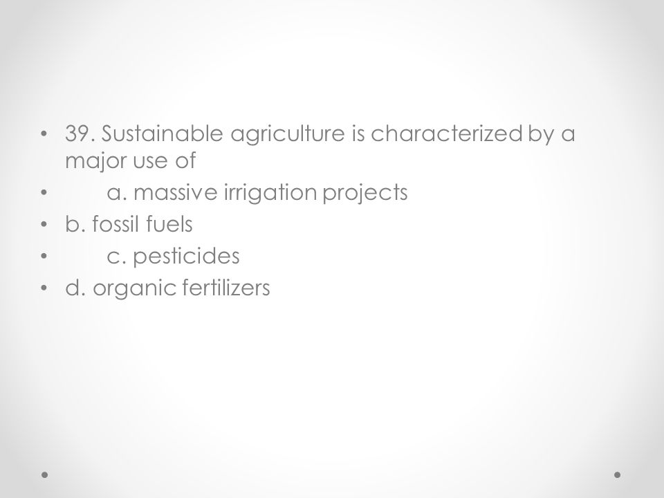 39. Sustainable agriculture is characterized by a major use of a. massive irrigation projects b. fossil fuels c. pesticides d. organic fertilizers