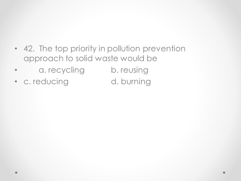 42. The top priority in pollution prevention approach to solid waste would be a. recyclingb. reusing c. reducingd. burning