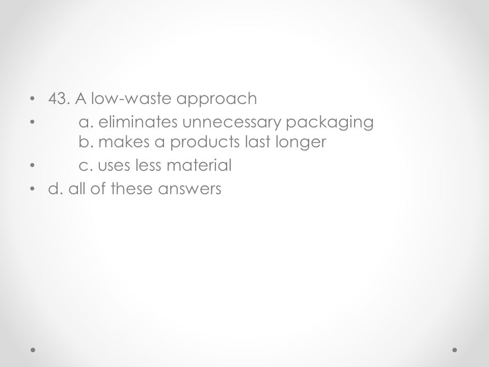 43. A low-waste approach a. eliminates unnecessary packaging b. makes a products last longer c. uses less material d. all of these answers