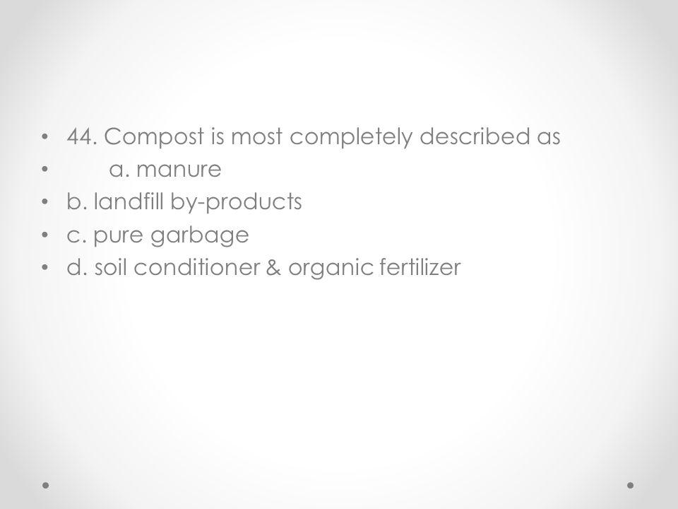 44. Compost is most completely described as a. manure b. landfill by-products c. pure garbage d. soil conditioner & organic fertilizer