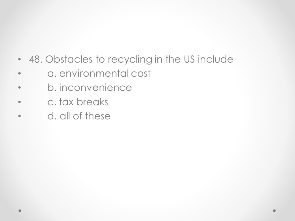48. Obstacles to recycling in the US include a. environmental cost b. inconvenience c. tax breaks d. all of these