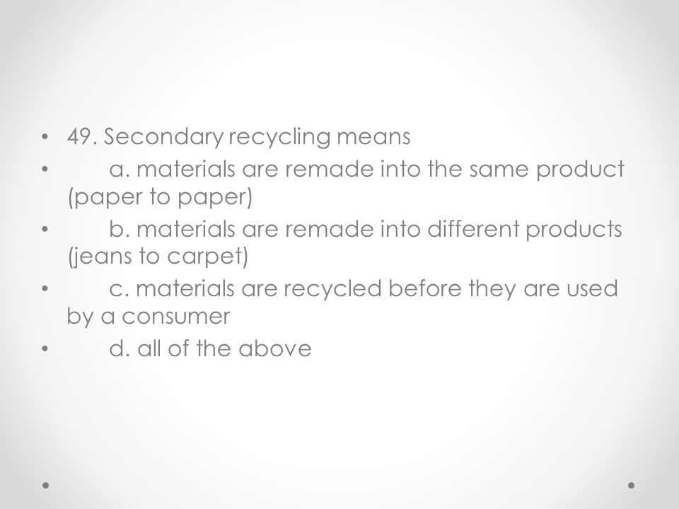 49. Secondary recycling means a. materials are remade into the same product (paper to paper) b. materials are remade into different products (jeans to