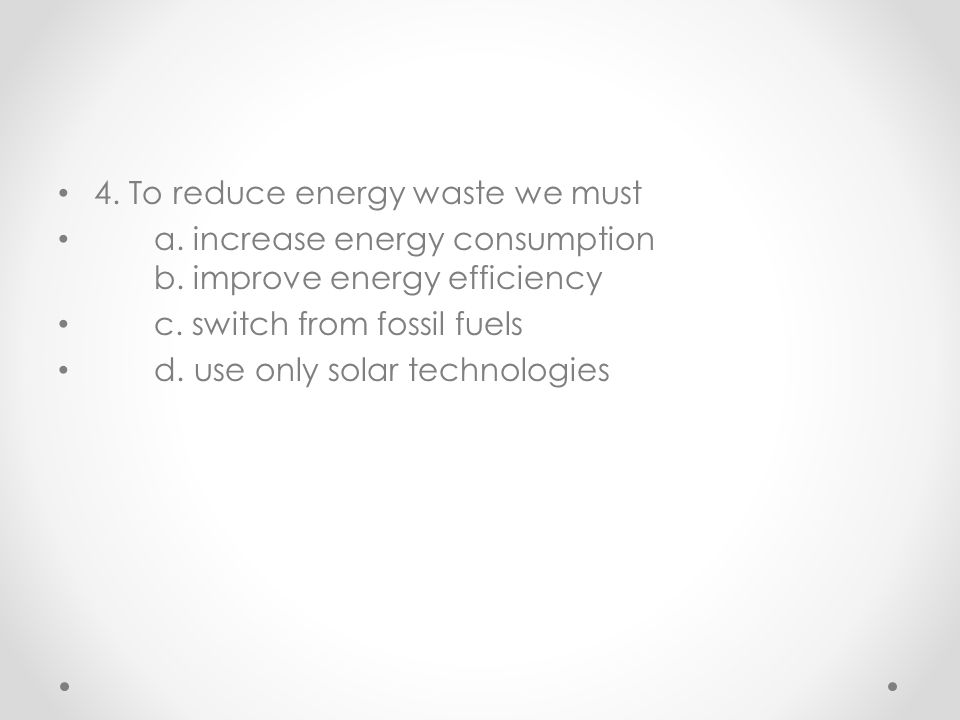 4. To reduce energy waste we must a. increase energy consumption b. improve energy efficiency c. switch from fossil fuels d. use only solar technologi