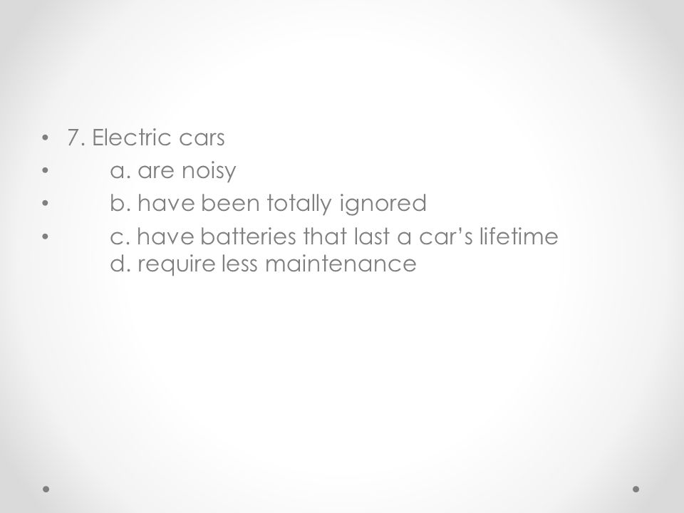 7. Electric cars a. are noisy b. have been totally ignored c. have batteries that last a car's lifetime d. require less maintenance